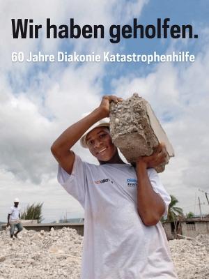 Wir haben geholfen - 60 Jahre Diakonie Katastrophenhilfe